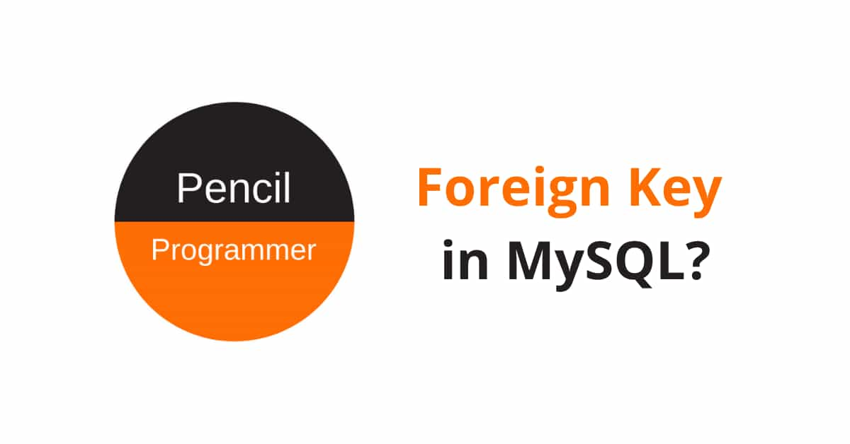 Everything about Foreign Key in MySQL [with Examples]