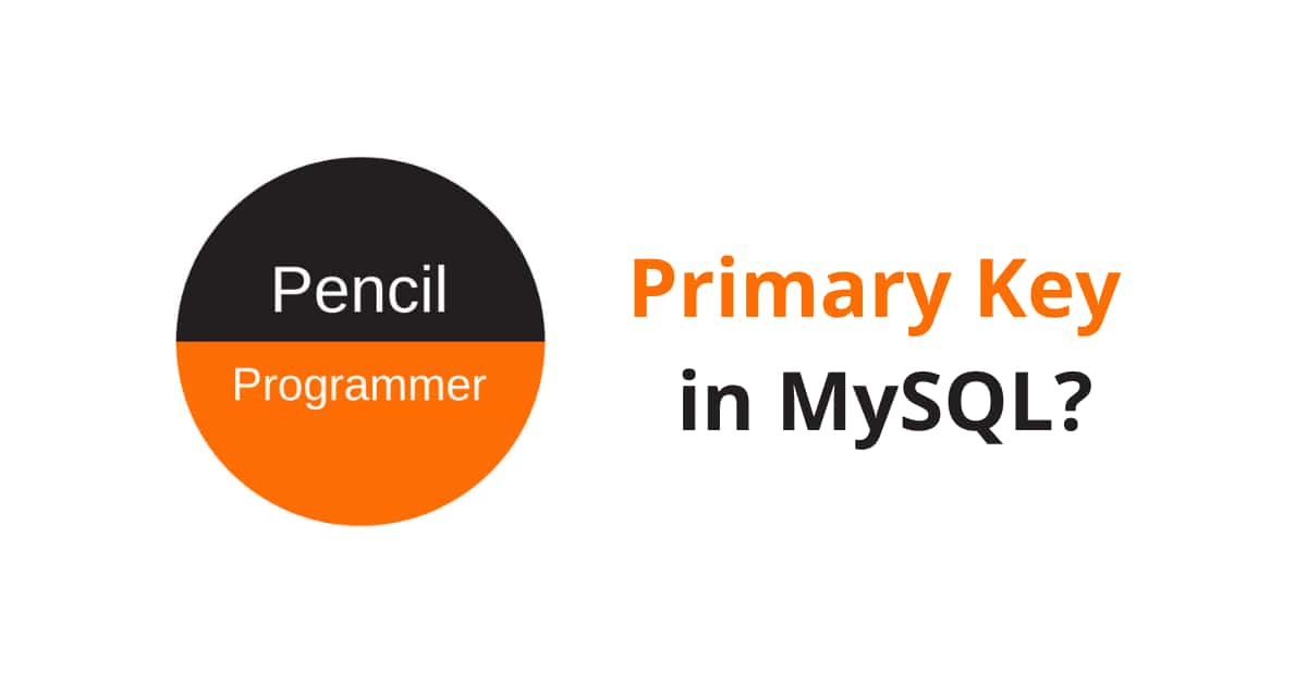 Everything about Primary Key in MySQL [with Examples]